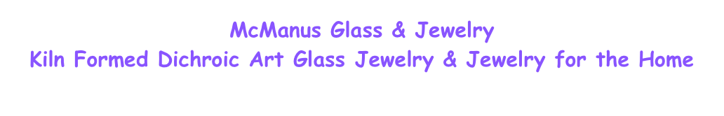 McManus Glass & Jewelry    Kiln Formed Dichroic Art Glass Jewelry & Jewelry for the Home